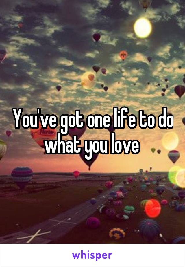 You've got one life to do what you love