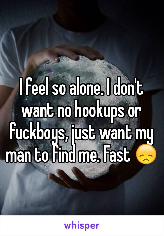 I feel so alone. I don't want no hookups or fuckboys, just want my man to find me. Fast 😞
