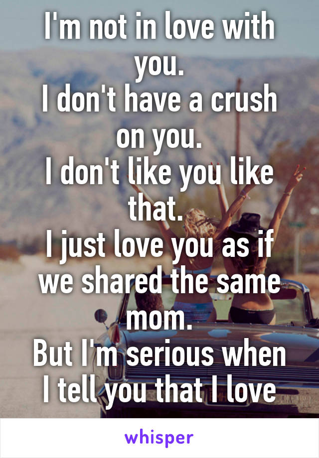 I'm not in love with you. I don't have a crush on you. I don't like you like that.  I just love you as if we shared the same mom. But I'm serious when I tell you that I love you
