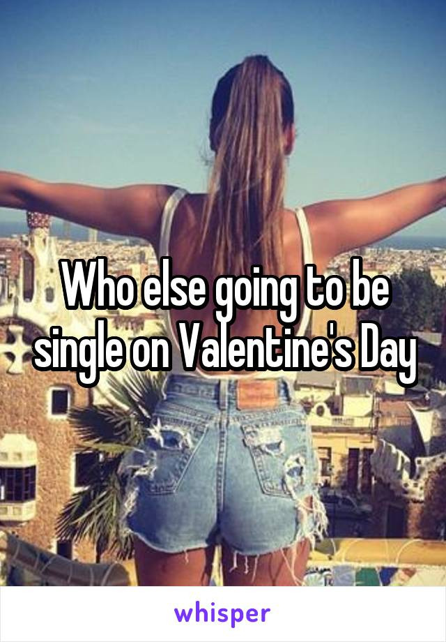 Who else going to be single on Valentine's Day