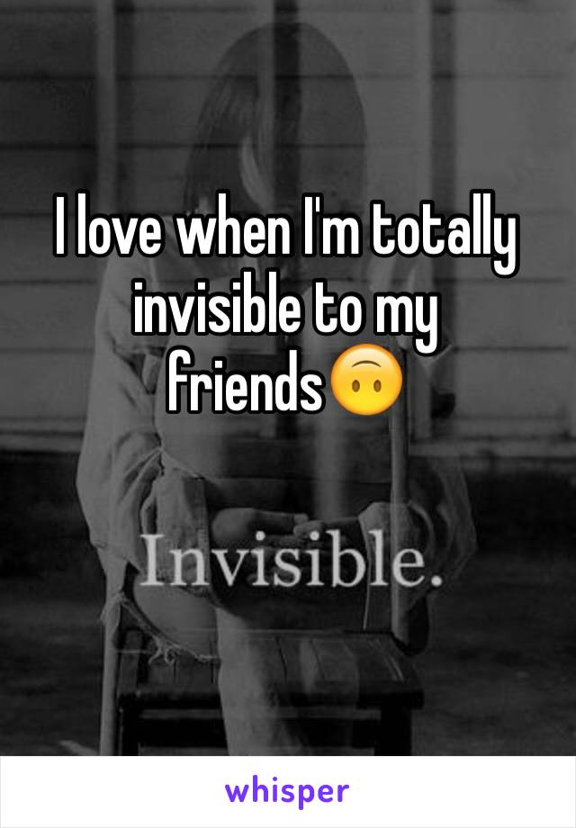 I love when I'm totally invisible to my friends🙃
