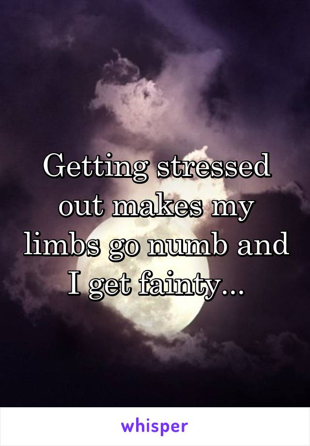 Getting stressed out makes my limbs go numb and I get fainty...