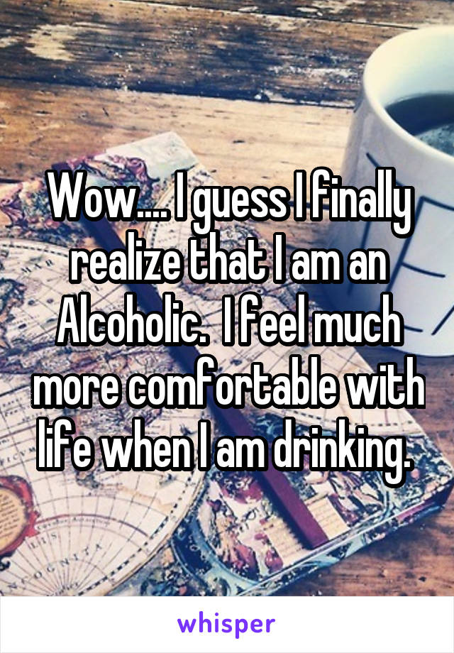 Wow.... I guess I finally realize that I am an Alcoholic.  I feel much more comfortable with life when I am drinking.