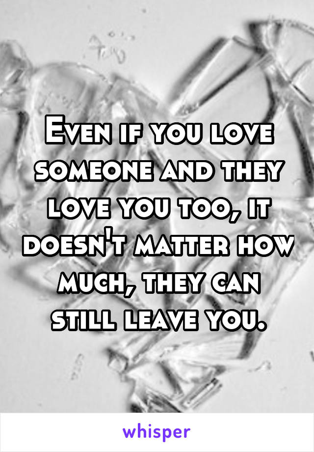 Even if you love someone and they love you too, it doesn't matter how much, they can still leave you.