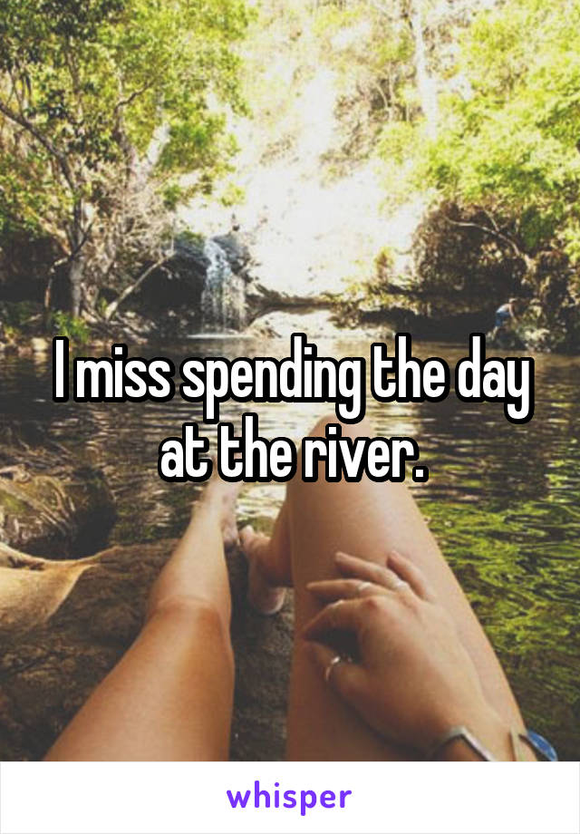 I miss spending the day at the river.
