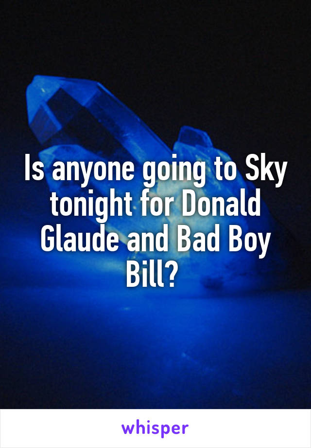 Is anyone going to Sky tonight for Donald Glaude and Bad Boy Bill?