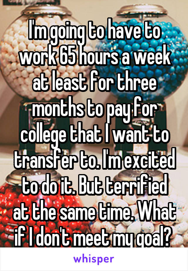 I'm going to have to work 65 hours a week at least for three months to pay for college that I want to transfer to. I'm excited to do it. But terrified at the same time. What if I don't meet my goal?