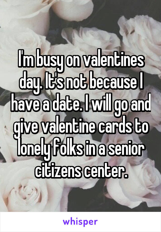 I'm busy on valentines day. It's not because I have a date. I will go and give valentine cards to lonely folks in a senior citizens center.