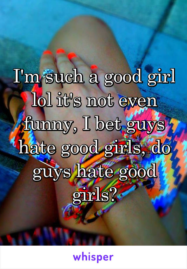 I'm such a good girl lol it's not even funny, I bet guys hate good girls, do guys hate good girls?