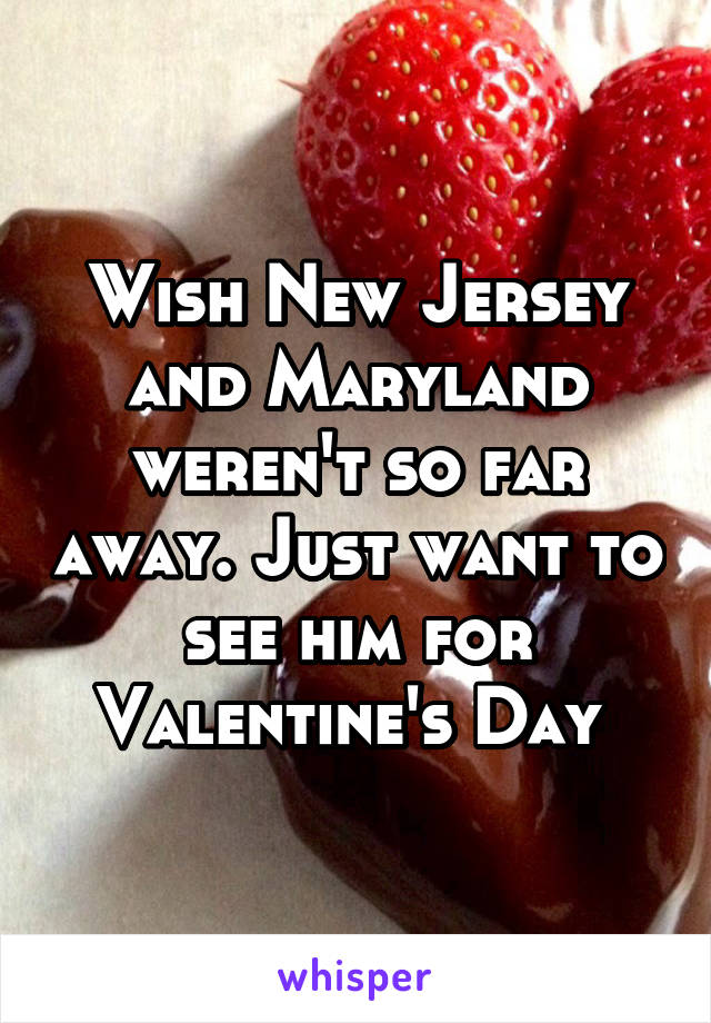 Wish New Jersey and Maryland weren't so far away. Just want to see him for Valentine's Day