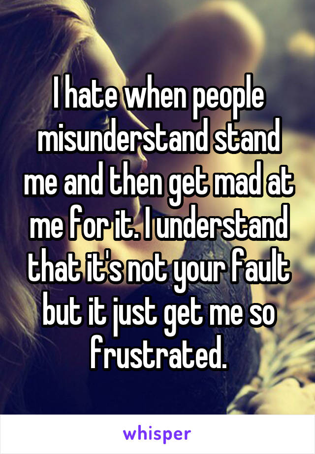 I hate when people misunderstand stand me and then get mad at me for it. I understand that it's not your fault but it just get me so frustrated.