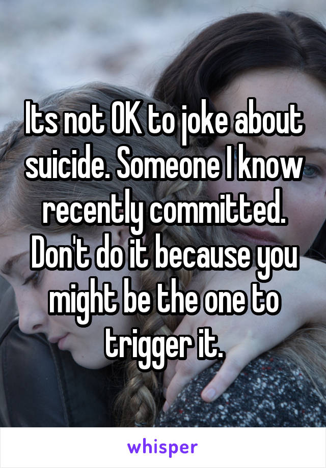 Its not OK to joke about suicide. Someone I know recently committed. Don't do it because you might be the one to trigger it.