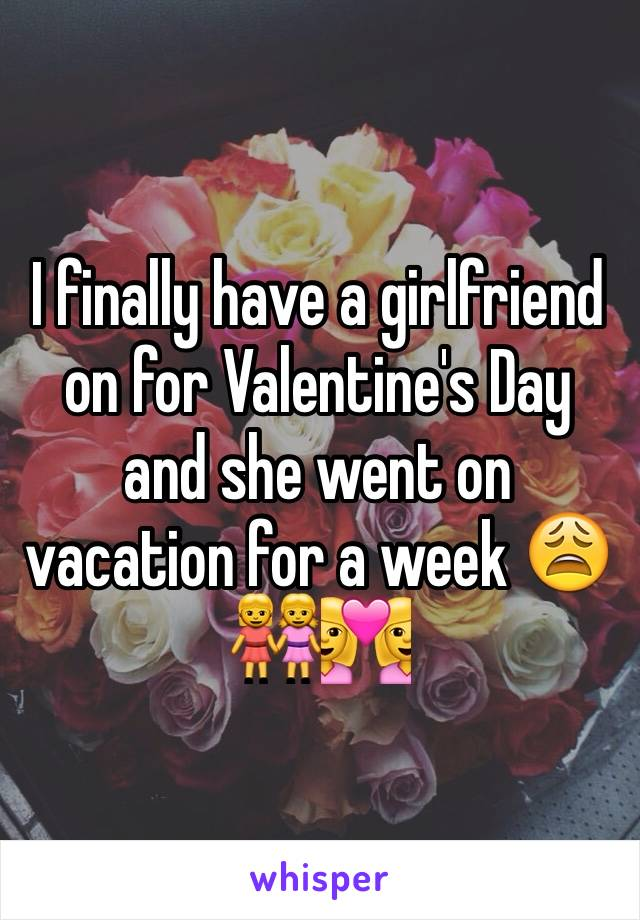 I finally have a girlfriend on for Valentine's Day and she went on vacation for a week 😩 👭👩‍❤️‍👩