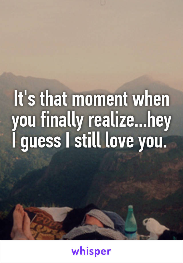 It's that moment when you finally realize...hey I guess I still love you.