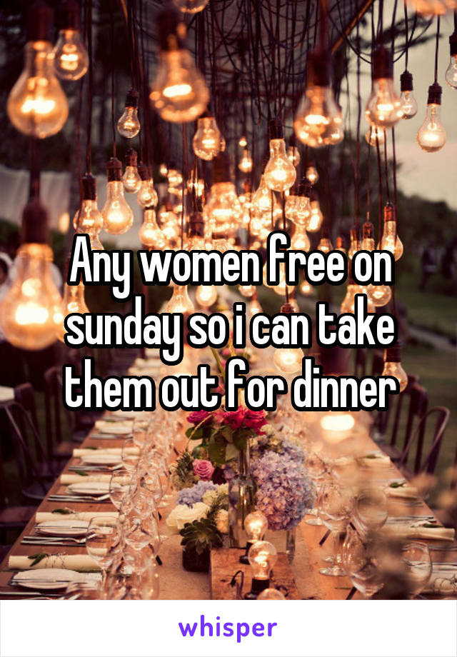 Any women free on sunday so i can take them out for dinner