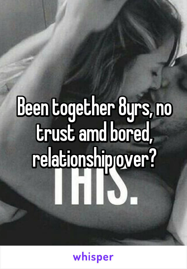 Been together 8yrs, no trust amd bored, relationship over?