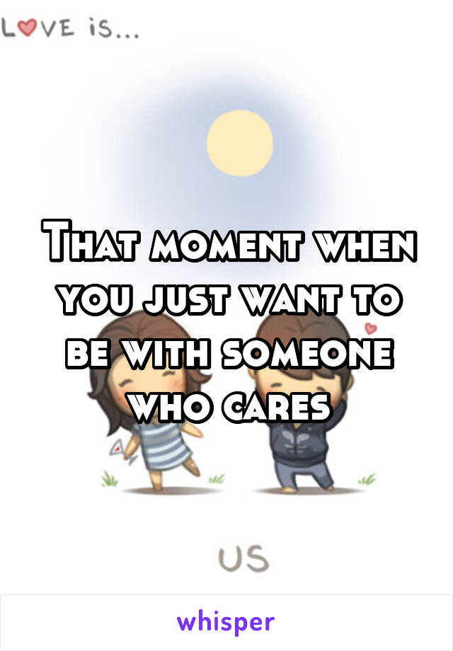 That moment when you just want to be with someone who cares