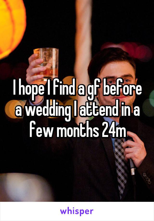 I hope I find a gf before a wedding I attend in a few months 24m