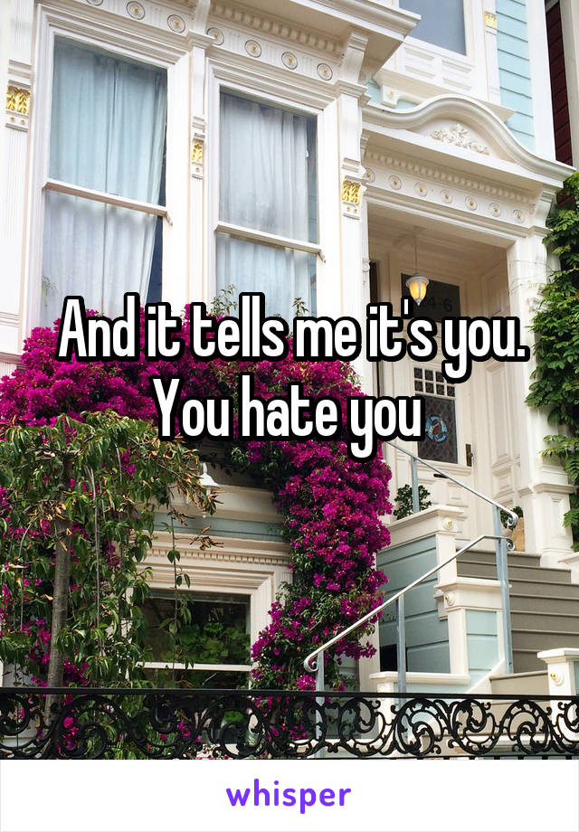 And it tells me it's you. You hate you