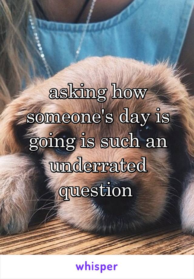 asking how someone's day is going is such an underrated question