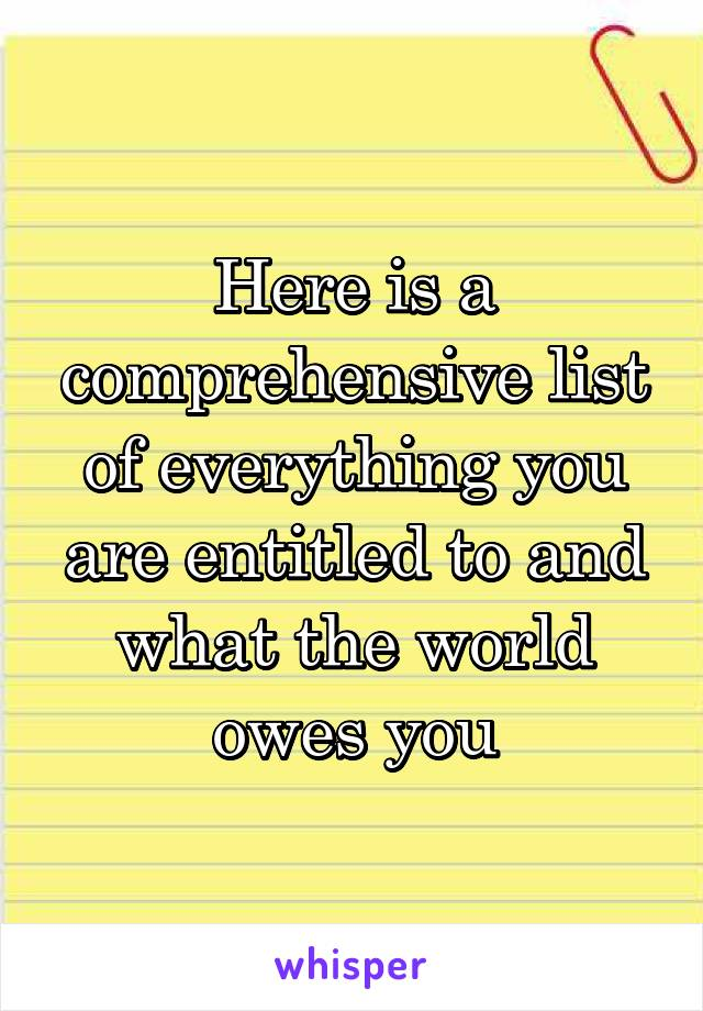 Here is a comprehensive list of everything you are entitled to and what the world owes you