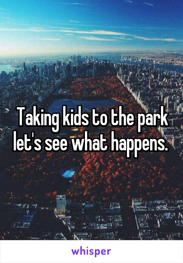 Taking kids to the park let's see what happens.
