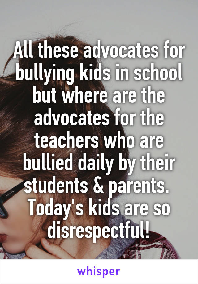 All these advocates for bullying kids in school but where are the advocates for the teachers who are bullied daily by their students & parents.  Today's kids are so disrespectful!