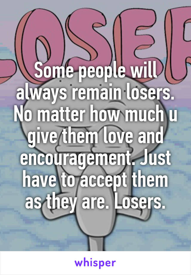 Some people will always remain losers. No matter how much u give them love and encouragement. Just have to accept them as they are. Losers.