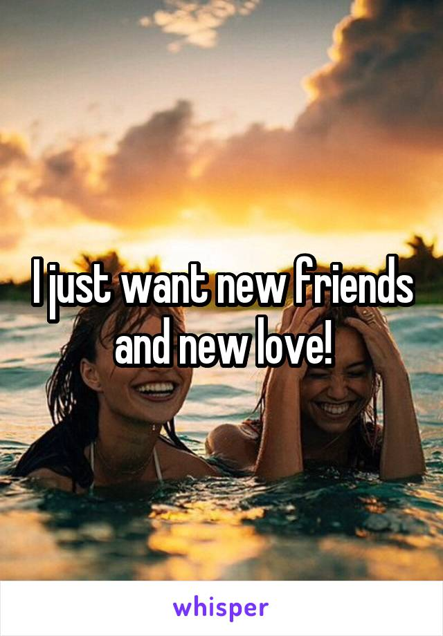 I just want new friends and new love!