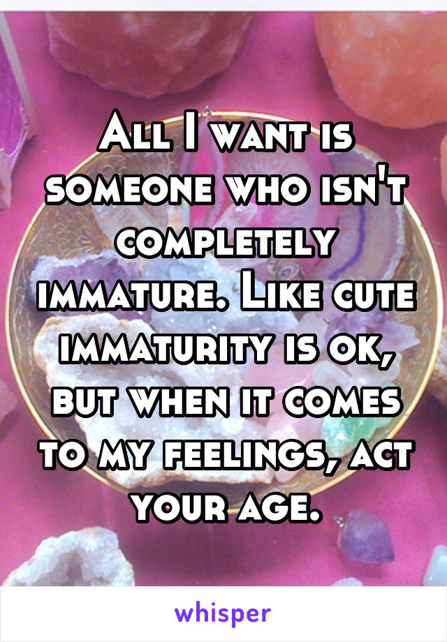 All I want is someone who isn't completely immature. Like cute immaturity is ok, but when it comes to my feelings, act your age.