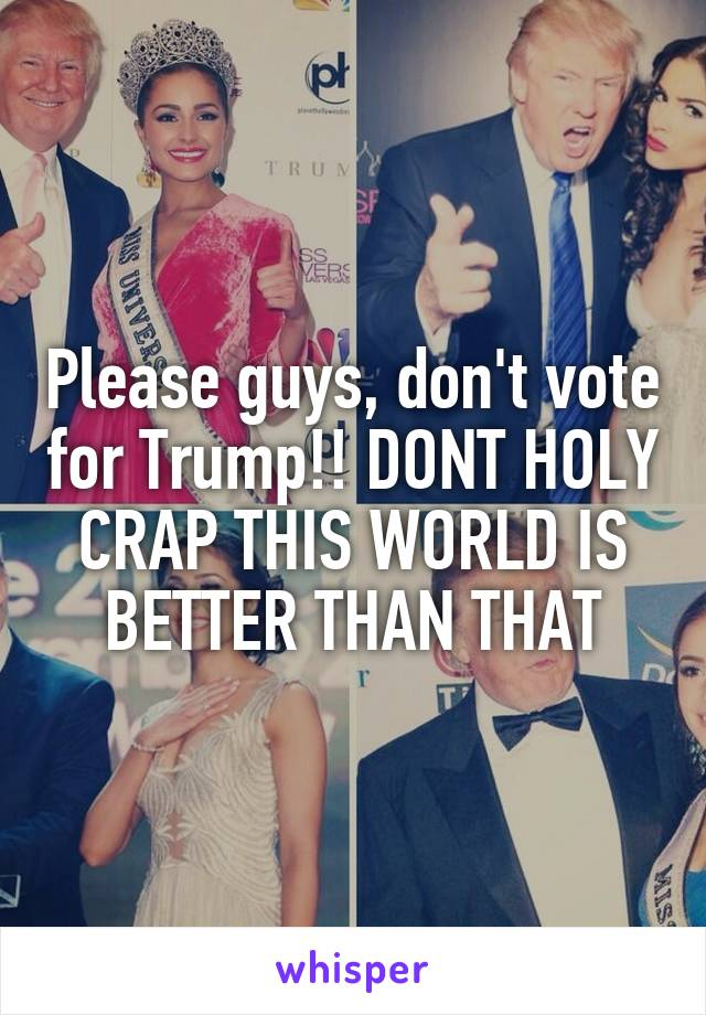 Please guys, don't vote for Trump!! DONT HOLY CRAP THIS WORLD IS BETTER THAN THAT