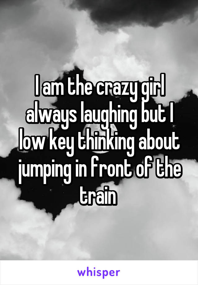 I am the crazy girl always laughing but I low key thinking about jumping in front of the train