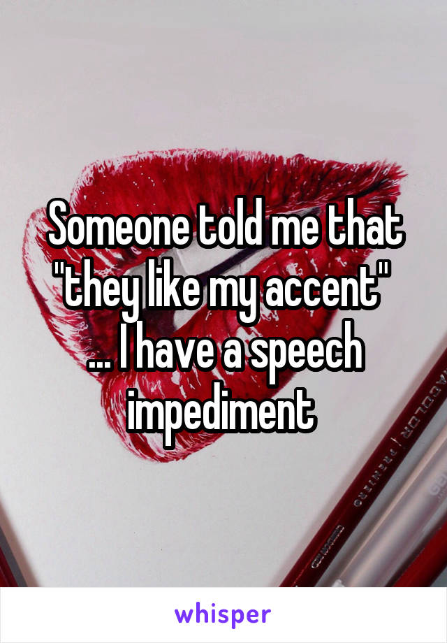 """Someone told me that """"they like my accent""""  ... I have a speech impediment"""
