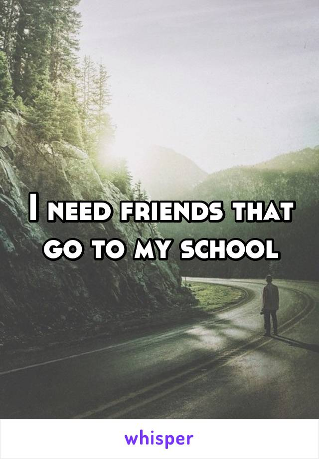 I need friends that go to my school