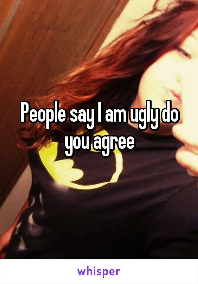 People say I am ugly do you agree