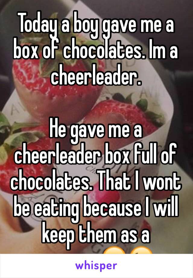 Today a boy gave me a box of chocolates. Im a cheerleader.  He gave me a cheerleader box full of chocolates. That I wont be eating because I will keep them as a memory.😂😉