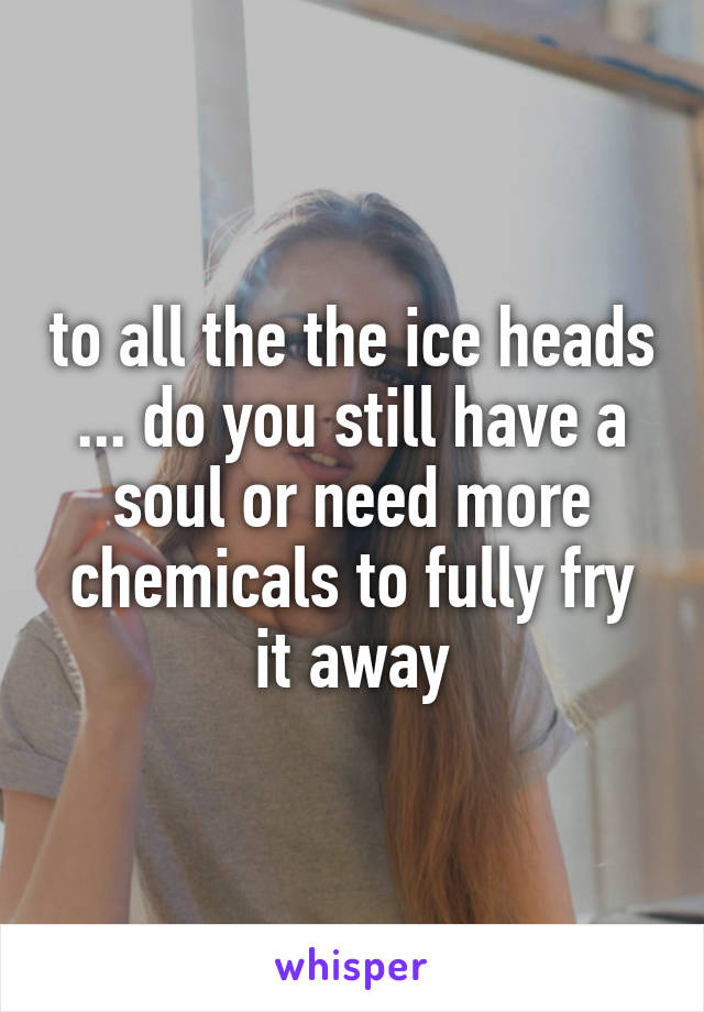to all the the ice heads ... do you still have a soul or need more chemicals to fully fry it away