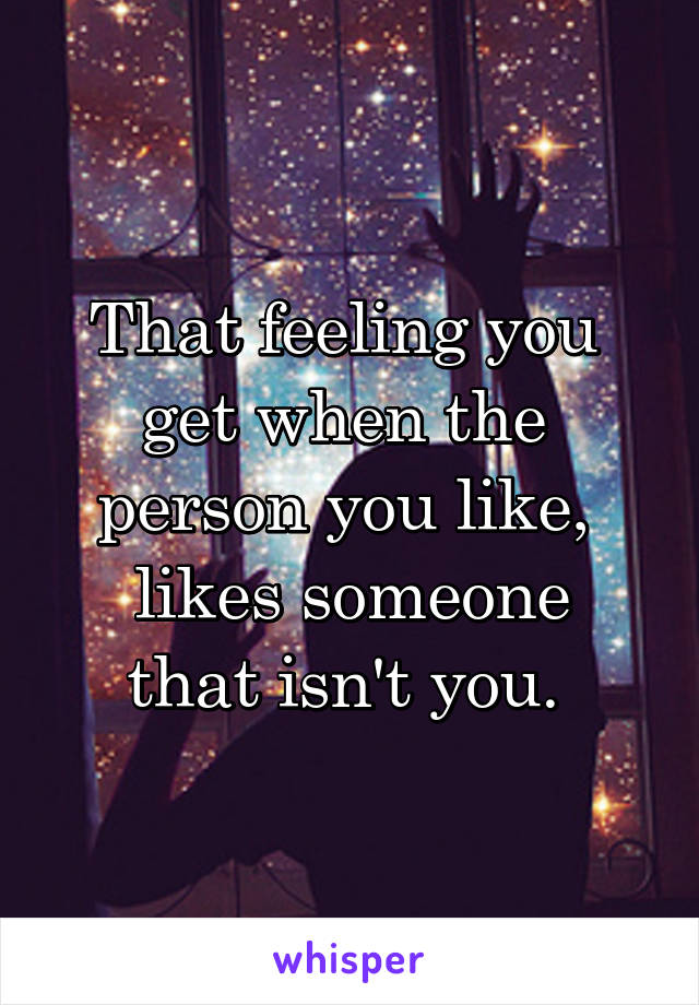 That feeling you  get when the  person you like,  likes someone that isn't you.