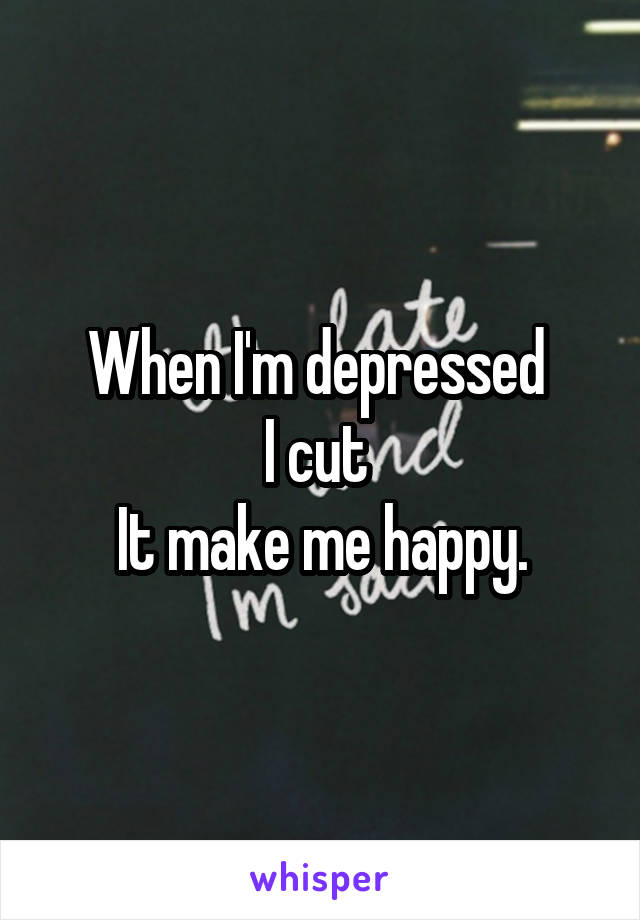 When I'm depressed  I cut  It make me happy.