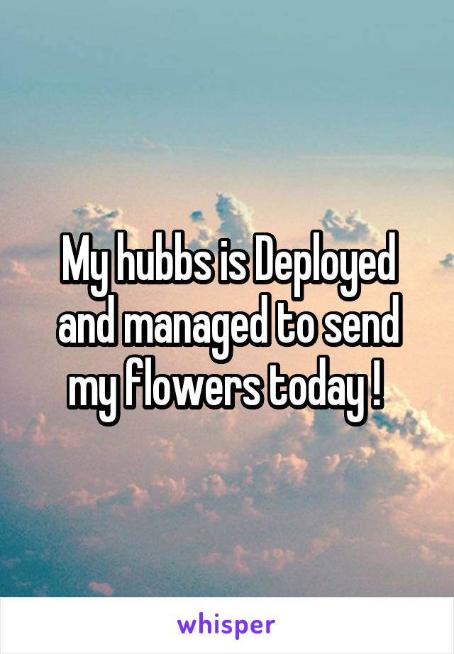 My hubbs is Deployed and managed to send my flowers today !