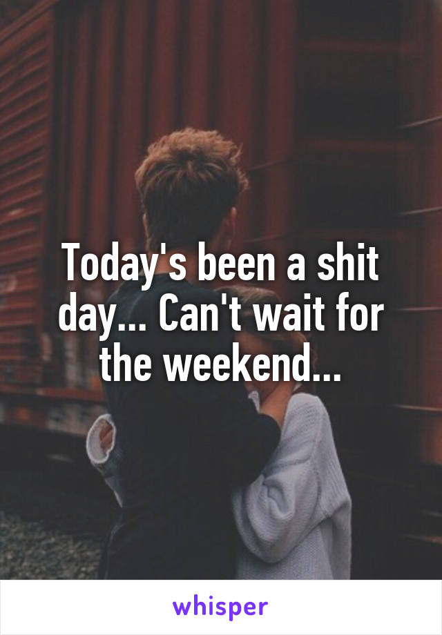 Today's been a shit day... Can't wait for the weekend...