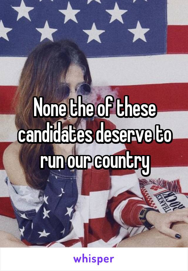 None the of these candidates deserve to run our country