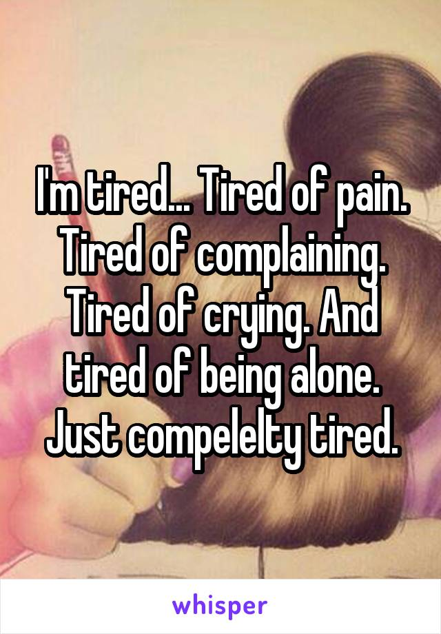 I'm tired... Tired of pain. Tired of complaining. Tired of crying. And tired of being alone. Just compelelty tired.
