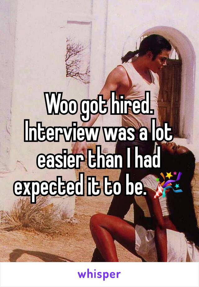 Woo got hired. Interview was a lot easier than I had expected it to be. 🎉