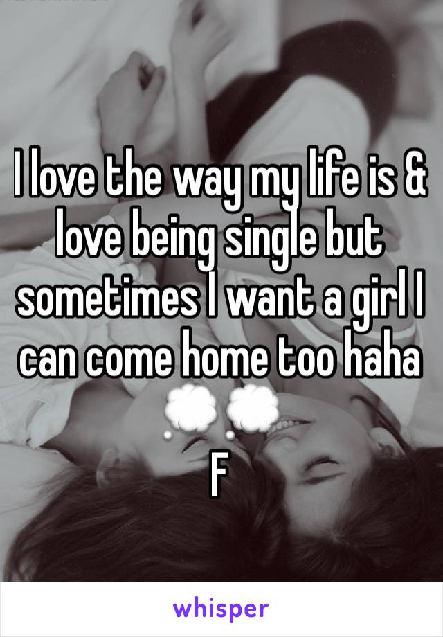 I love the way my life is & love being single but sometimes I want a girl I can come home too haha 💭💭 F
