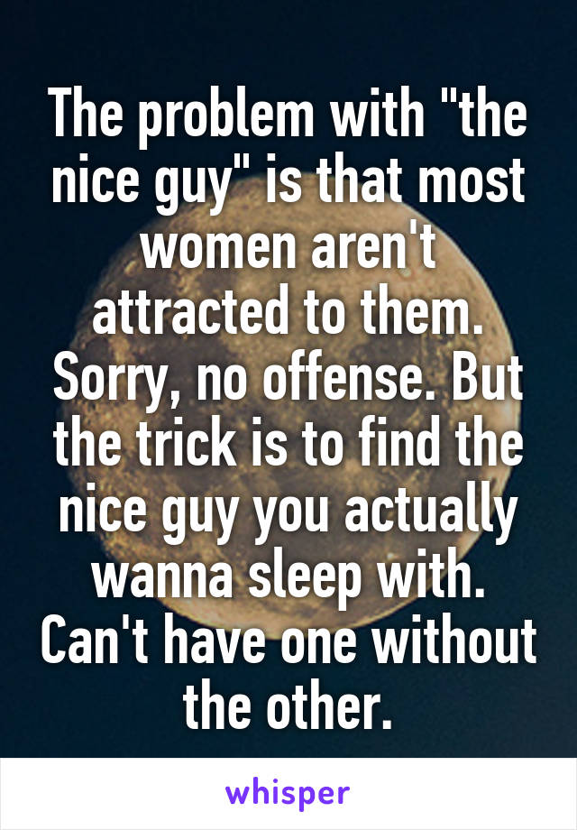 "The problem with ""the nice guy"" is that most women aren't attracted to them. Sorry, no offense. But the trick is to find the nice guy you actually wanna sleep with. Can't have one without the other."