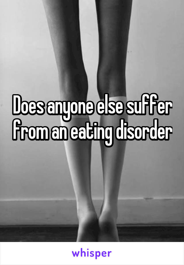 Does anyone else suffer from an eating disorder