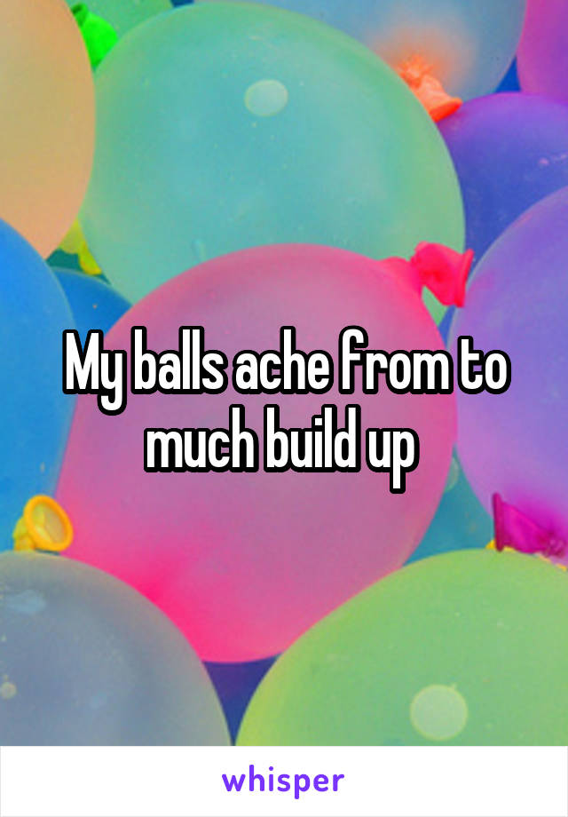My balls ache from to much build up