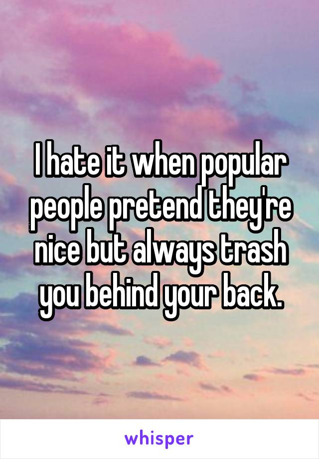 I hate it when popular people pretend they're nice but always trash you behind your back.
