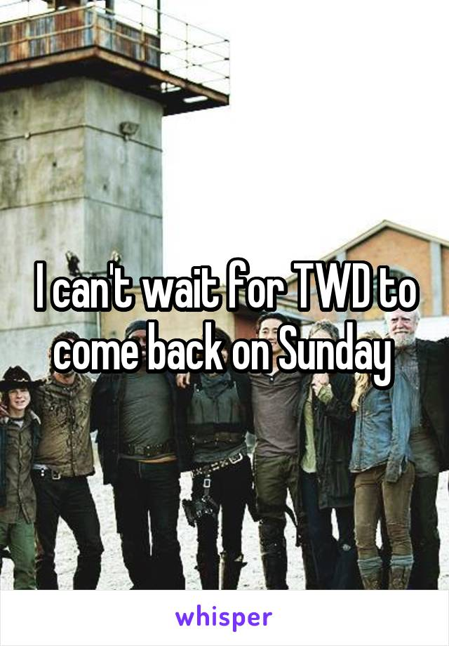 I can't wait for TWD to come back on Sunday
